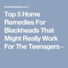 Top 5 Home Remedies For Blackheads That Might Really Work For The Teenagers -