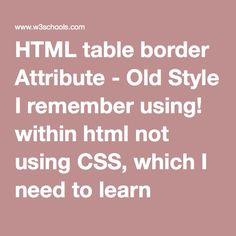 HTML table border Attribute - Old Style I remember using! within html not using CSS, which I need to learn