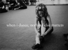 Because when I dance, nothing else can matter. It's the best feeling for me (justagirll96).