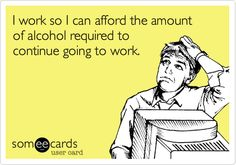 Funny Workplace Ecard: I work so I can afford the amount of alcohol required to continue going to work.