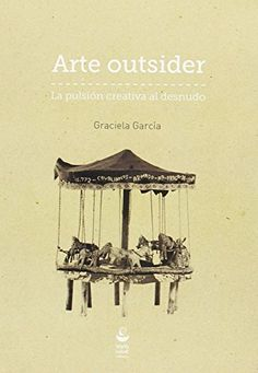 Arte outsider : la pulsión creativa al desnudo / Graciela García (2015)