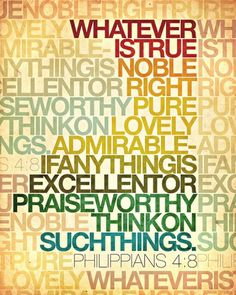 Whatever is true noble right pure lovely admirable-if anything is excellent or praise worthy think on such things ~ Philippians 4:8
