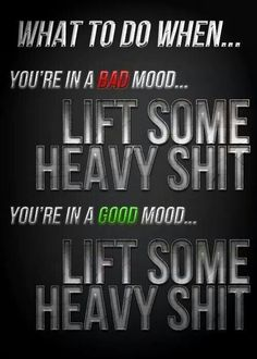 And when you're feeling meh, lift some heavy shit!