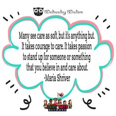 """#wednesdaywisdom """"Many see care as soft, but it's anything but. It takes courage to care. It takes passion to stand up for someone or something that you believe in and care about.""""~Maria Shriver"""