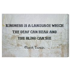 Kindness is a language which the deaf can hear and the blind can see. -Mark Twain