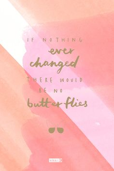 Inspirational quote: If nothing ever changed, there would be no butterflies