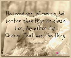 He loved her, of course, but better than that he chose her day after day.