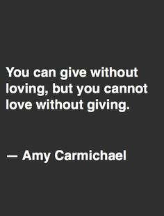 """""""You can give without loving, but you cannot love without giving."""" ~Amy Carmichael"""