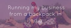 What I learnt while running my business from a backpack in India (click to read full post!)