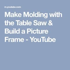 Make Molding with the Table Saw & Build a Picture Frame - YouTube