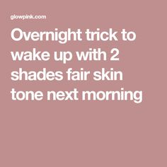 Overnight trick to wake up with 2 shades fair skin tone next morning