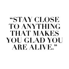 stay close the anything that makes you glad you are alive.Wise Words Of Wisdom, Inspiration & Motivation Great Quotes, Quotes To Live By, Inspirational Quotes, Motivational Quotes, Amazing Quotes, Words Quotes, Me Quotes, Sayings, Alive Quotes
