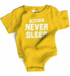 Born to Never Sleep    Babies are notorious for not doing lots of things: driving cars, using deodorant, telling an engaging anecdote. Interestingly enough, sleeping is the most widely recognized of things babies refuse to do much of.