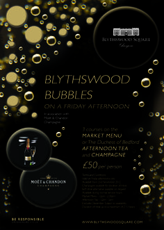 BLYTHSWOOD BUBBLES Ease yourself into the weekend with a fabulous Friday afternoon of Blythswood Bubbles. Enjoy 3 courses on the Market Menu in Restaurant at Blythswood Square or The Duchess of Bedford Afternoon Tea and Moët & Chandon Champagne for the duration of your meal.  Available every Friday afternoon.