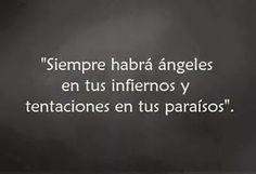 Siempre habra angeles en tus infiernos y tentaciones en tus paraisos . . .