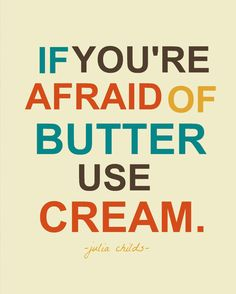 If you're afraid of butter, use cream: Julia Childs