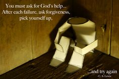 """""""You must ask for God's help...  After each failure, ask forgiveness, pick yourself up,... and try again.""""  C. S. Lewis  ~ (From Mere Christianity - 1952)"""