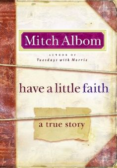 Have a Little Faith by Mitch Albom: 'This is a remarkable, true story of contrast, of two men of God; one an aging rabbi, and the other, an African American pastor working in a ghetto. Two men---two different faiths; two entirely different backgrounds. In the end, the message is clear: Faith ties us closely together and can give us the chance to accomplish things we never dreamed possible.' #Book #Spirituality