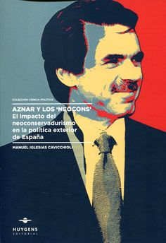 """Aznar y los """"Neocons"""" : el impacto del neoconservadurismo en la política exterior de España / Manuel Iglesias Cavicchioli.    Huygens, 2017"""