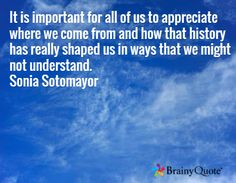 It is important for all of us to appreciate where we come from and how that history has really shaped us in ways that we might not understand. Sonia Sotomayor