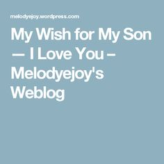 My Wish for My Son — I Love You – Melodyejoy's Weblog