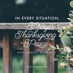 """In every situation, prayer + thanksgiving = peace."" — Nancy DeMoss Wolgemuth"