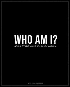 Who Am I? The ultimate question that we should ask ourselves to start our journey of self discovery and personal growth. Words of Wisdom.
