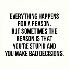 Yes, funny. And yes, true. But it doesn't excuse us for thinking we're better than others. We all make our stupid bad decisions.