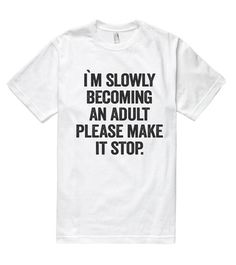 i`m slowly becoming an adult please make it stop t shirt