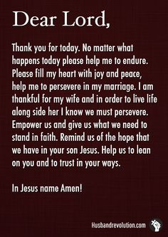 Persevering In Marriage --- Dear God, Thank you for today. No matter what happens today please help me to endure. Please fill my heart with joy and peace, help me to perseverein my marriage. I am thankful for my wife and in order to live life along side her I know we… Read More Here http://husbandrevolution.com/persevering-in-marriage/ #marriage #love