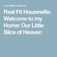 Real Fit Housewife: Welcome to my Home: Our Little Slice of Heaven