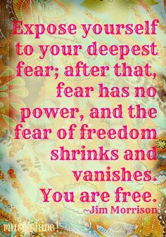 """Exposure yourself to your deepest fear; after that, fear has no power, and the fear of freedom shrinks and vanishes you are free."" -Jim Morrison"