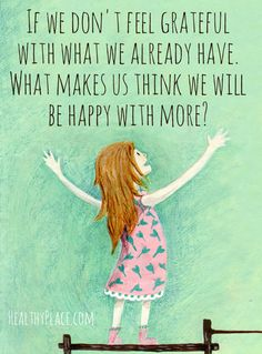 Positive quote: If we don't feel grateful with what we already have. What makes us think we will be happy with more? www.HealthyPlace.com
