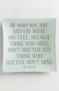 Be who you are and say what you feel, because those who mind, don't matter and those who matter, don't mind.