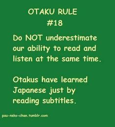 This is so me my friends ask me all the time when there are no sub titles to tell them what there saying and I'm like you say you are an otaku but your really not
