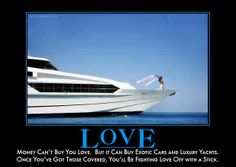 Funny: Money can't buy you love. But it can buy exotic cars and luxury yachts. Once you've got those covered, you'll be fighting (what looks like real) love off with a stick. The LOVE of money is. Funny Quotes, Funny Memes, Jokes, Funniest Quotes, Quotable Quotes, Can't Buy Me Love, New Sports Cars, Sport Cars, Humor