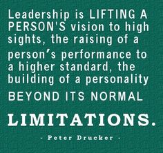 Leadership is lifting a person's vision to high sights, the raising of a person's performance to a higher standard, the building of a personality beyond its normal limitations.  Peter Drucker