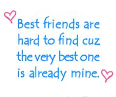 Best friends are hard to find cause the very best one is already mine.  http://www.quotesearching.com/best-friends-are-hard-to-find/1240