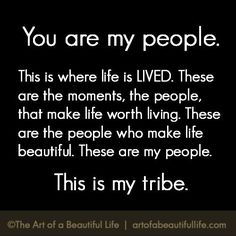 You are my people. This is where life is lived. these are the moments, the people, that make life worth living. these are the people who make life beautiful. these are my people. this is my tribe. Great Quotes, Quotes To Live By, Me Quotes, Funny Quotes, Inspirational Quotes, Smart Quotes, Random Quotes, Funny Humor, The Words