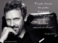 """People choose the paths that grant them the greatest rewards for the least amount of effort."" Dr. Gregory House; House MD quotes"