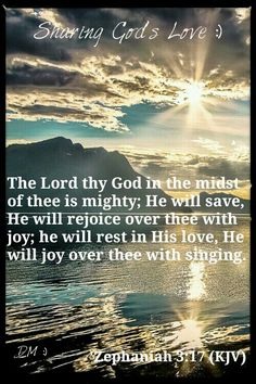 """""""Fear not, O Zion (God's Chosen People); let not your hands grow weak. For the Lord your God is in your midst, a Mighty One who [will] save; He will rejoice over you with gladness; He will quiet you by His Love; He will exult over you with loud singing."""" - 'Zephaniah 3:16-17 (ESV)~{DM}"""