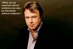 """What can be asserted without evidence can also be dismissed without evidence"" - Christopher Hitchens"
