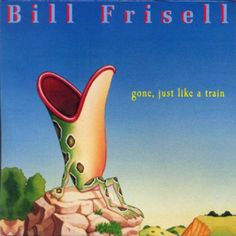Bill Frisell - Gone Just Like a Train Bill Frisell, Please To Meet You, Country Bands, Blue Highlights, Wife And Kids, Music Albums, Cool Things To Buy, Train, Package Design