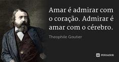 Amar é admirar com o coração. Admirar é amar com o cérebro. — Theophile Gautier