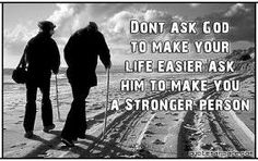 """Don't ask God to make your life easier, ask Him to make you a stronger person""."