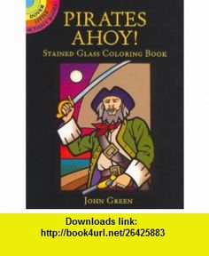 Pirates Ahoy! Stained Glass Coloring Book (Dover Stained Glass Coloring Book) (9780486444888) John Green, Coloring , Pirates , ISBN-10: 0486444880  , ISBN-13: 978-0486444888 ,  , tutorials , pdf , ebook , torrent , downloads , rapidshare , filesonic , hotfile , megaupload , fileserve