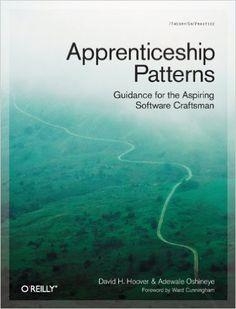 Apprenticeship Patterns: Guidance for the Aspiring Software Craftsman: Dave Hoover, Adewale Oshineye: 9780596518387: Amazon.com: Books