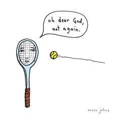 Life as a tennis racket. I don't know why but this made me laugh out loud, truly
