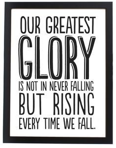 Our greatest glory is not in never falling, but rising when we fall.