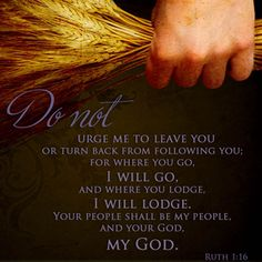"""But Ruth replied to Naomi:  """"Entreat me not to leave thee.  Whither thou goest, I will go; where you lodge, I will lodge.  Your people will be my people, and your God my God.""""  (Ruth 1:16)"""